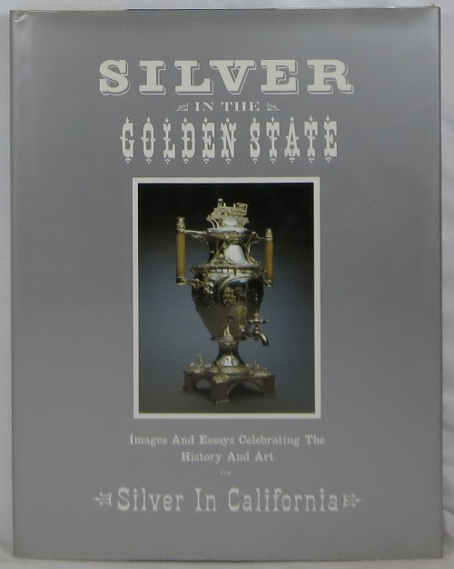 Image for Silver in the Golden State: Images and Essays Celebrating The History and Art of Silver in California