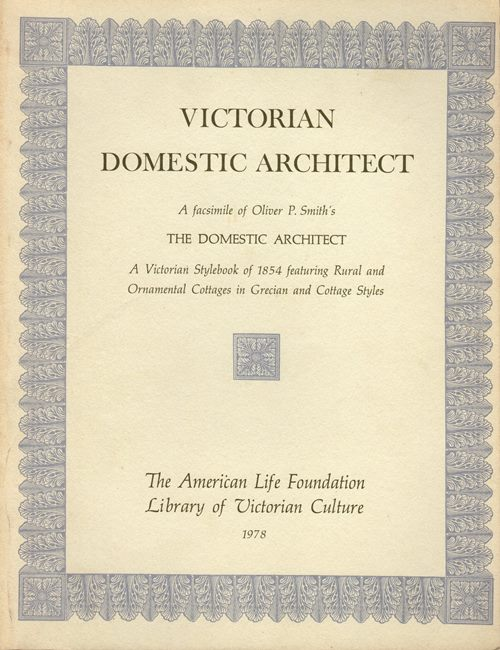 Image for Victorian Domestic Architect: A Facsimile of Oliver P. Smith's The Domestic Architect: A Victorian Stylebook of 1854 featuring Rural and Ornamental Cottages in Grecian and Cottage Styles