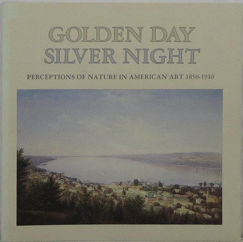 Image for Golden Day Silver Night: Perceptions of Nature in American Art 1850-1910