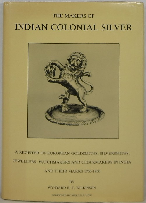 Image for The Makers of Indian Colonial Silver: A Register of European Goldsmiths, Silversmiths, Jewellers, Watchmakers and Clockmakers in India and Their Marks 1760-1860