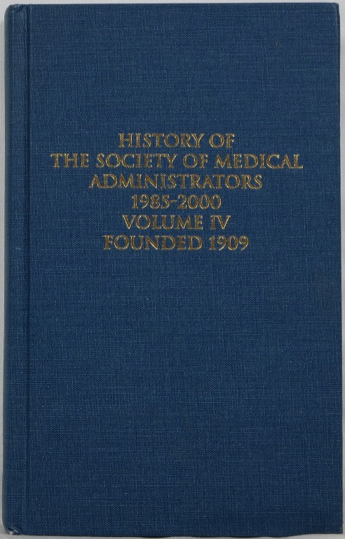 Image for History of the Society of Medical Administrators 1985-2000, Volume IV, Founded 1909