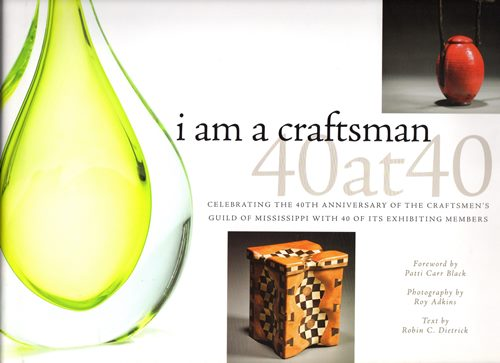 Image for I Am a Craftsman: 40 at 40: Celebrating the 40th Anniversary of the Craftsmen's Guild of Mississippi With 40 of Its Exhibiting Members